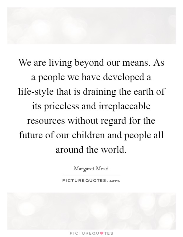 We are living beyond our means. As a people we have developed a life-style that is draining the earth of its priceless and irreplaceable resources without regard for the future of our children and people all around the world Picture Quote #1