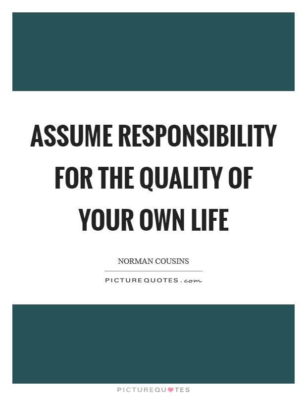 Assume responsibility for the quality of your own life Picture Quote #1