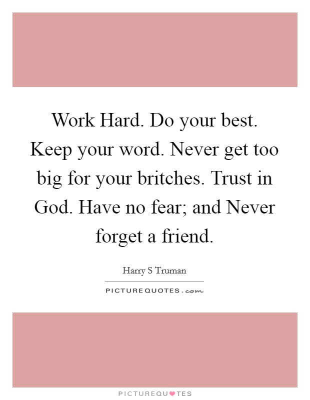 Work Hard. Do your best. Keep your word. Never get too big for your britches. Trust in God. Have no fear; and Never forget a friend Picture Quote #1