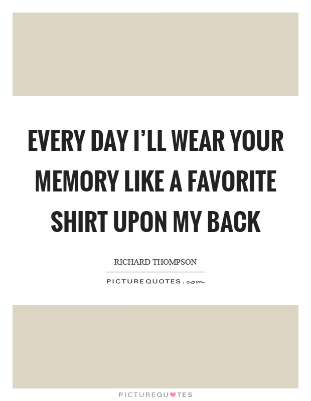 Every day I'll wear your memory like a favorite shirt upon my back Picture Quote #1