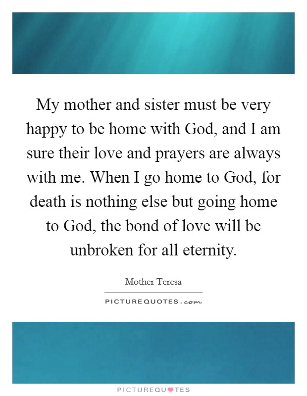 My mother and sister must be very happy to be home with God, and I am sure their love and prayers are always with me. When I go home to God, for death is nothing else but going home to God, the bond of love will be unbroken for all eternity Picture Quote #1