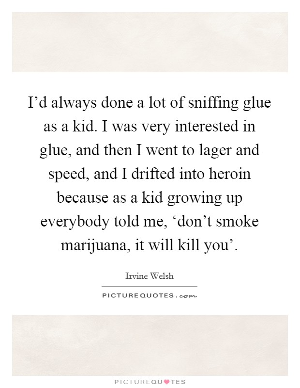 I'd always done a lot of sniffing glue as a kid. I was very interested in glue, and then I went to lager and speed, and I drifted into heroin because as a kid growing up everybody told me, 'don't smoke marijuana, it will kill you' Picture Quote #1