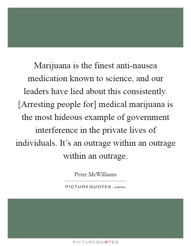 Marijuana is the finest anti-nausea medication known to science, and our leaders have lied about this consistently. [Arresting people for] medical marijuana is the most hideous example of government interference in the private lives of individuals. It's an outrage within an outrage within an outrage Picture Quote #1