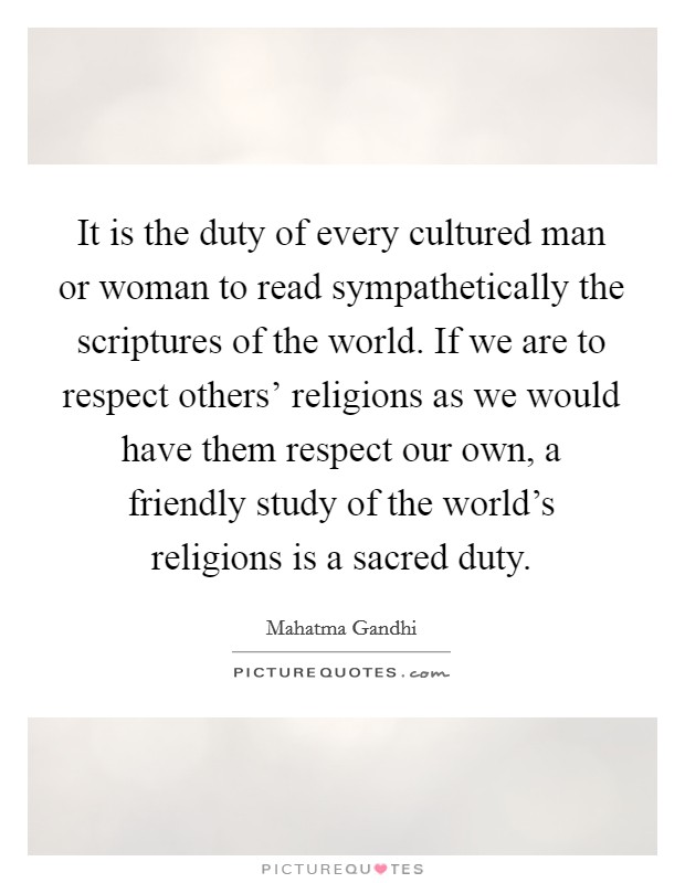 It is the duty of every cultured man or woman to read sympathetically the scriptures of the world. If we are to respect others' religions as we would have them respect our own, a friendly study of the world's religions is a sacred duty Picture Quote #1