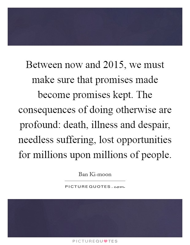 Between now and 2015, we must make sure that promises made become promises kept. The consequences of doing otherwise are profound: death, illness and despair, needless suffering, lost opportunities for millions upon millions of people Picture Quote #1