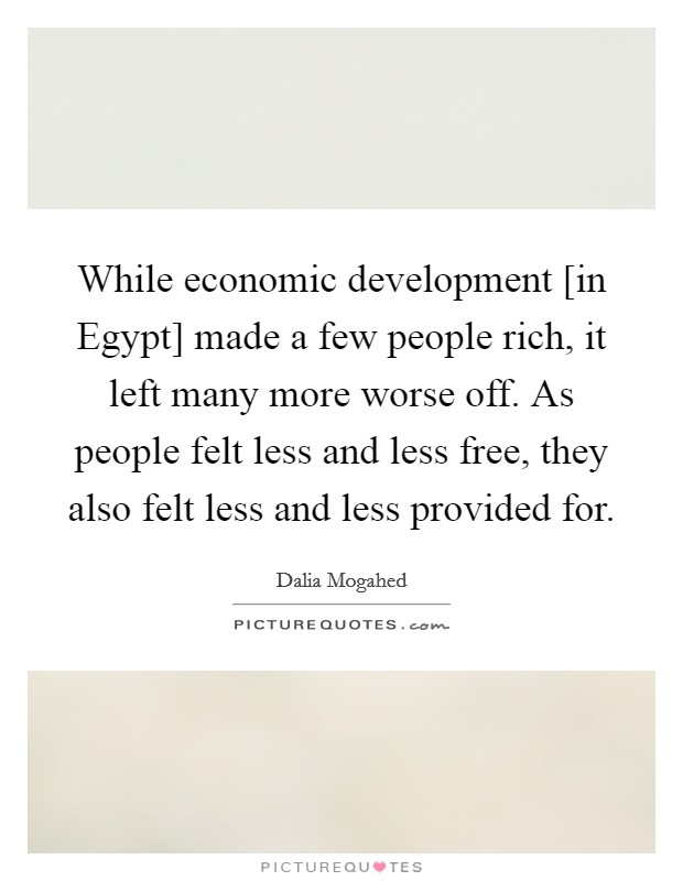 While economic development [in Egypt] made a few people rich, it left many more worse off. As people felt less and less free, they also felt less and less provided for Picture Quote #1