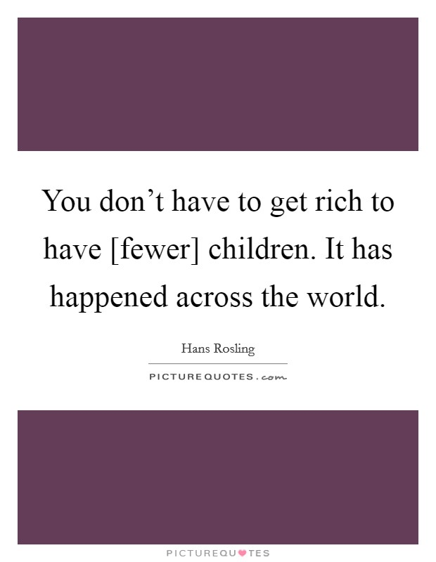 You don't have to get rich to have [fewer] children. It has happened across the world Picture Quote #1