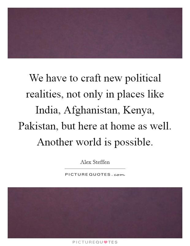 We have to craft new political realities, not only in places like India, Afghanistan, Kenya, Pakistan, but here at home as well. Another world is possible Picture Quote #1