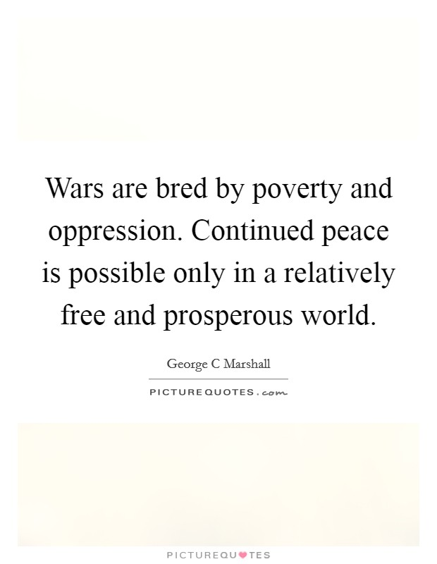 Wars are bred by poverty and oppression. Continued peace is possible only in a relatively free and prosperous world Picture Quote #1