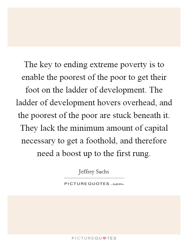 The key to ending extreme poverty is to enable the poorest of the poor to get their foot on the ladder of development. The ladder of development hovers overhead, and the poorest of the poor are stuck beneath it. They lack the minimum amount of capital necessary to get a foothold, and therefore need a boost up to the first rung Picture Quote #1