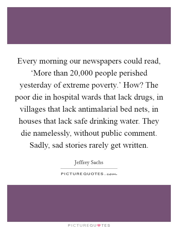 Every morning our newspapers could read, 'More than 20,000 people perished yesterday of extreme poverty.' How? The poor die in hospital wards that lack drugs, in villages that lack antimalarial bed nets, in houses that lack safe drinking water. They die namelessly, without public comment. Sadly, sad stories rarely get written Picture Quote #1
