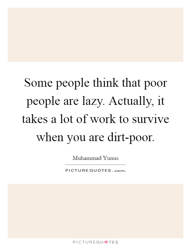 Some people think that poor people are lazy. Actually, it takes a lot of work to survive when you are dirt-poor Picture Quote #1