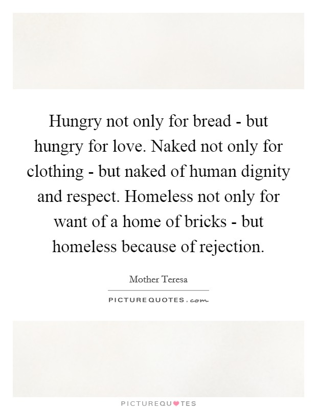 Hungry not only for bread - but hungry for love. Naked not only for clothing - but naked of human dignity and respect. Homeless not only for want of a home of bricks - but homeless because of rejection Picture Quote #1