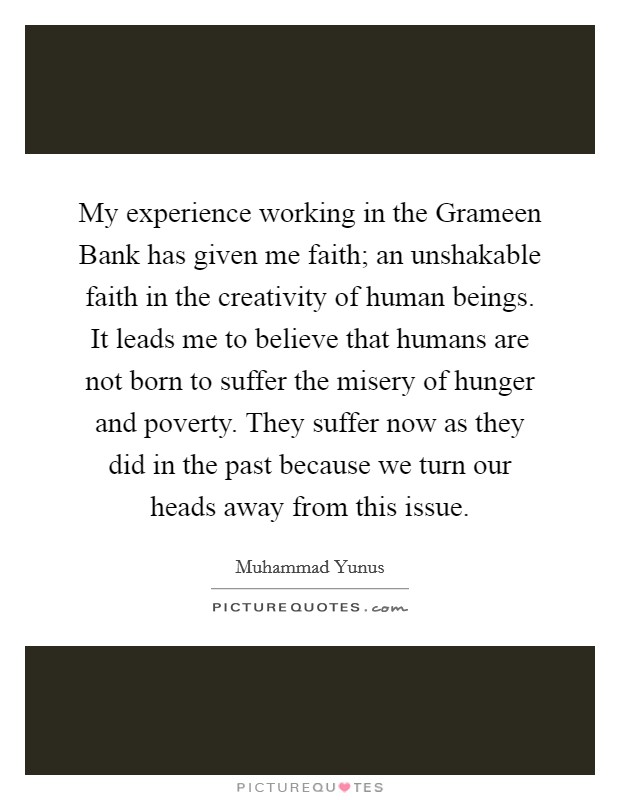 My experience working in the Grameen Bank has given me faith; an unshakable faith in the creativity of human beings. It leads me to believe that humans are not born to suffer the misery of hunger and poverty. They suffer now as they did in the past because we turn our heads away from this issue Picture Quote #1
