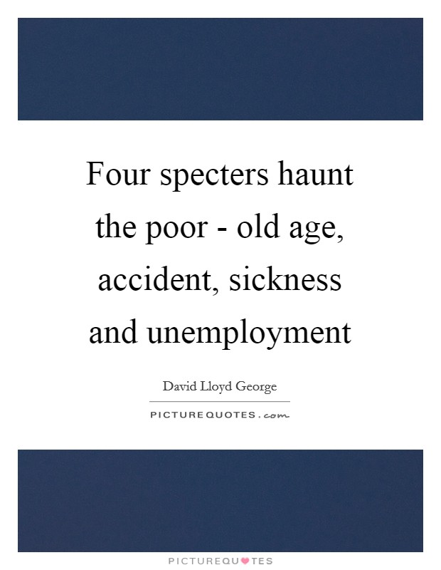 Four specters haunt the poor - old age, accident, sickness and unemployment Picture Quote #1