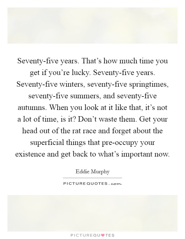 Seventy-five years. That's how much time you get if you're lucky. Seventy-five years. Seventy-five winters, seventy-five springtimes, seventy-five summers, and seventy-five autumns. When you look at it like that, it's not a lot of time, is it? Don't waste them. Get your head out of the rat race and forget about the superficial things that pre-occupy your existence and get back to what's important now Picture Quote #1