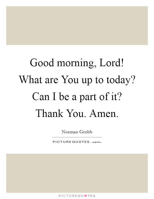 Good morning, Lord! What are You up to today? Can I be a part of it? Thank You. Amen Picture Quote #1