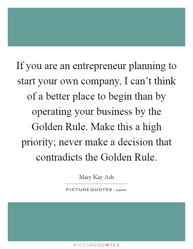 If you are an entrepreneur planning to start your own company, I can't think of a better place to begin than by operating your business by the Golden Rule. Make this a high priority; never make a decision that contradicts the Golden Rule Picture Quote #1