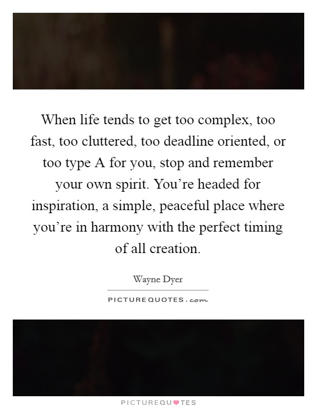 When life tends to get too complex, too fast, too cluttered, too deadline oriented, or too type A for you, stop and remember your own spirit. You're headed for inspiration, a simple, peaceful place where you're in harmony with the perfect timing of all creation Picture Quote #1