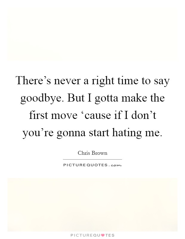 There's never a right time to say goodbye. But I gotta make the first move 'cause if I don't you're gonna start hating me Picture Quote #1