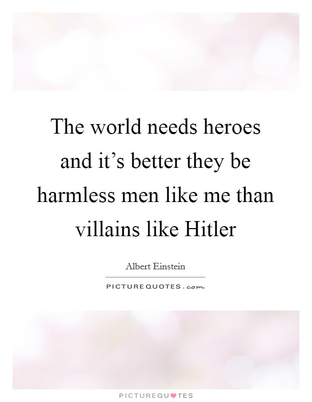 The world needs heroes and it's better they be harmless men like me than villains like Hitler Picture Quote #1