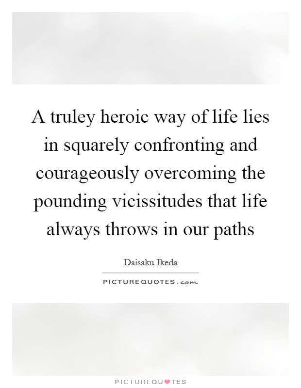 A truley heroic way of life lies in squarely confronting and courageously overcoming the pounding vicissitudes that life always throws in our paths Picture Quote #1