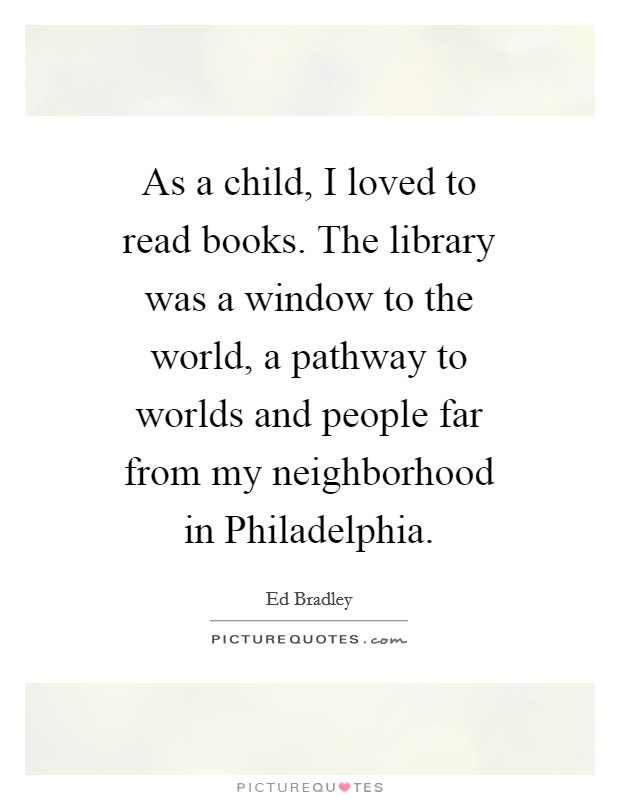 As a child, I loved to read books. The library was a window to the world, a pathway to worlds and people far from my neighborhood in Philadelphia Picture Quote #1
