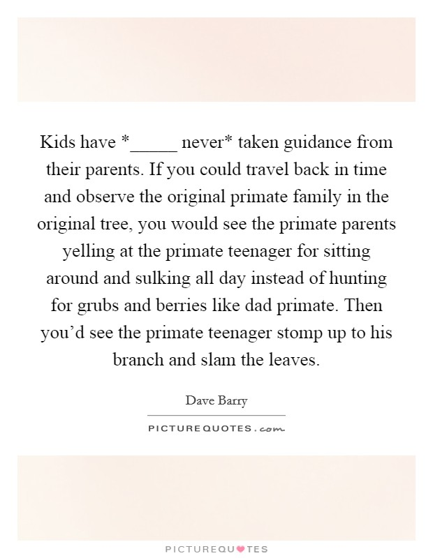 Kids have *_____ never* taken guidance from their parents. If you could travel back in time and observe the original primate family in the original tree, you would see the primate parents yelling at the primate teenager for sitting around and sulking all day instead of hunting for grubs and berries like dad primate. Then you'd see the primate teenager stomp up to his branch and slam the leaves Picture Quote #1