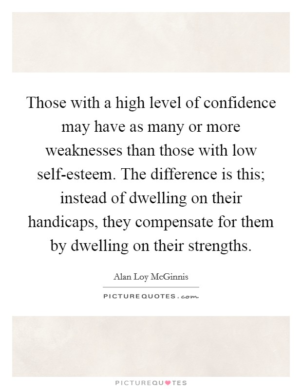 Those with a high level of confidence may have as many or more weaknesses than those with low self-esteem. The difference is this; instead of dwelling on their handicaps, they compensate for them by dwelling on their strengths Picture Quote #1