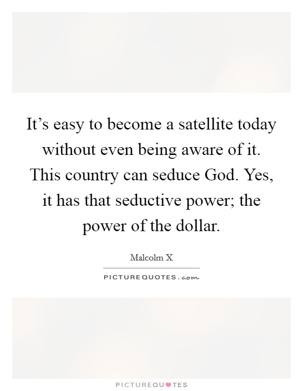 It's easy to become a satellite today without even being aware of it. This country can seduce God. Yes, it has that seductive power; the power of the dollar Picture Quote #1