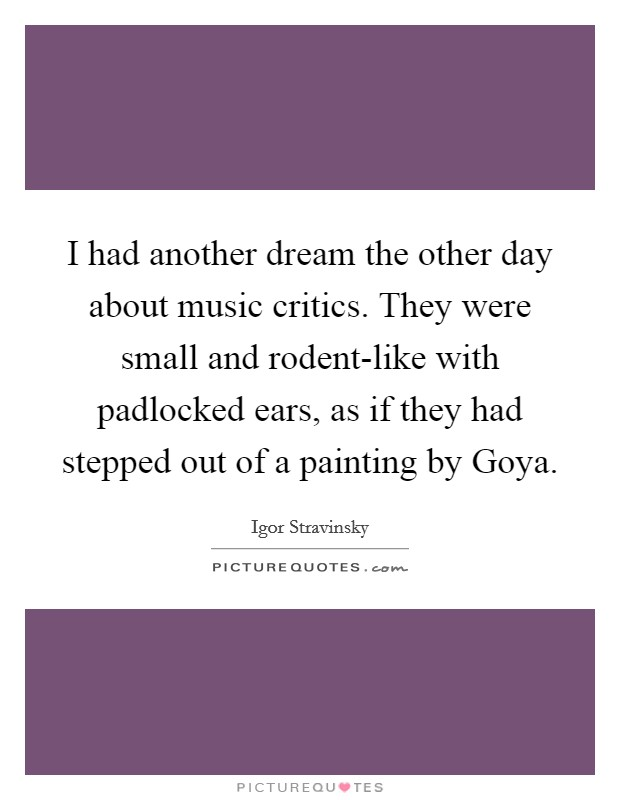 I had another dream the other day about music critics. They were small and rodent-like with padlocked ears, as if they had stepped out of a painting by Goya Picture Quote #1