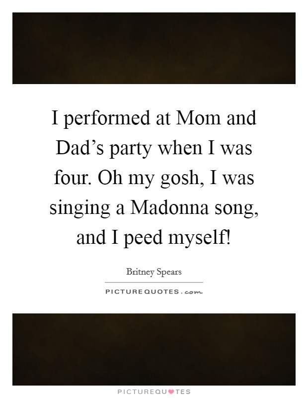 I performed at Mom and Dad's party when I was four. Oh my gosh, I was singing a Madonna song, and I peed myself! Picture Quote #1