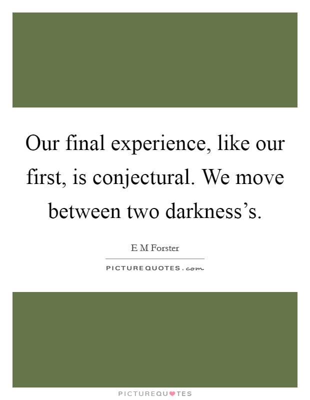Our final experience, like our first, is conjectural. We move between two darkness's Picture Quote #1