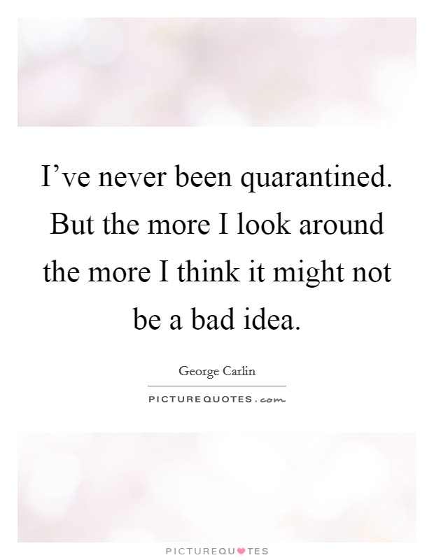 I've never been quarantined. But the more I look around the more I think it might not be a bad idea Picture Quote #1