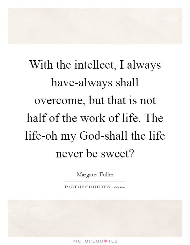 With the intellect, I always have-always shall overcome, but that is not half of the work of life. The life-oh my God-shall the life never be sweet? Picture Quote #1