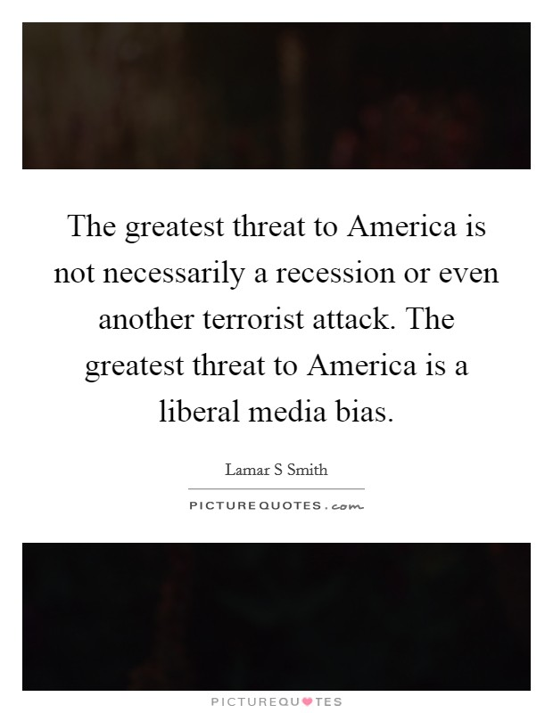The greatest threat to America is not necessarily a recession or even another terrorist attack. The greatest threat to America is a liberal media bias Picture Quote #1