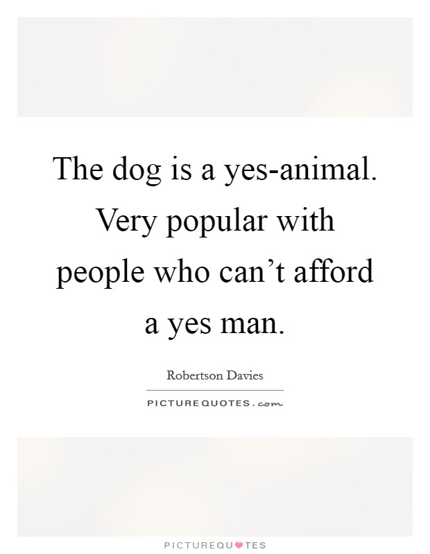 The dog is a yes-animal. Very popular with people who can't afford a yes man Picture Quote #1
