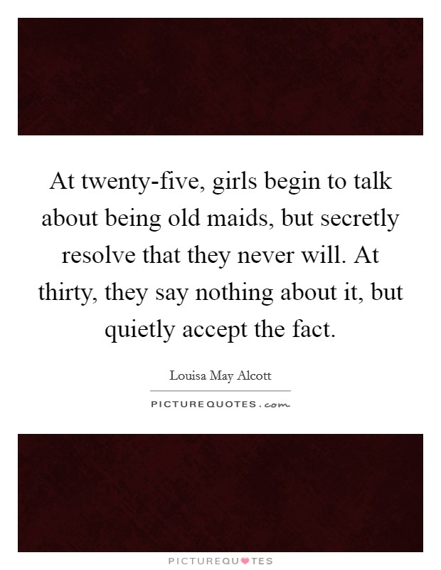 At twenty-five, girls begin to talk about being old maids, but secretly resolve that they never will. At thirty, they say nothing about it, but quietly accept the fact Picture Quote #1
