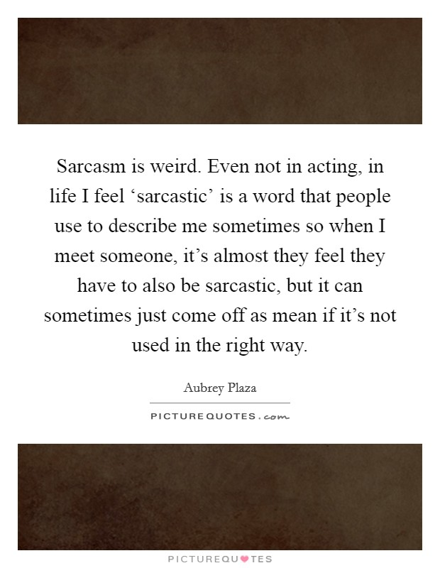 Sarcasm is weird. Even not in acting, in life I feel 'sarcastic' is a word that people use to describe me sometimes so when I meet someone, it's almost they feel they have to also be sarcastic, but it can sometimes just come off as mean if it's not used in the right way Picture Quote #1