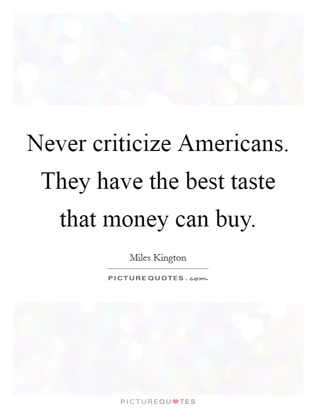 Never criticize Americans. They have the best taste that money can buy Picture Quote #1