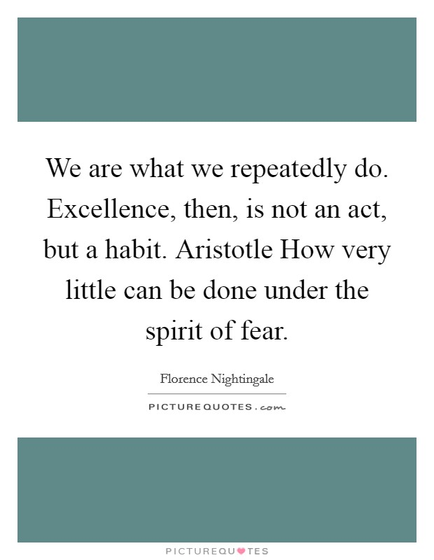 We are what we repeatedly do. Excellence, then, is not an act, but a habit. Aristotle How very little can be done under the spirit of fear Picture Quote #1