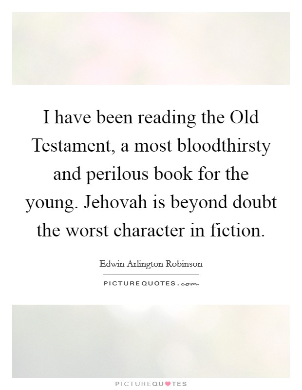 I have been reading the Old Testament, a most bloodthirsty and perilous book for the young. Jehovah is beyond doubt the worst character in fiction Picture Quote #1