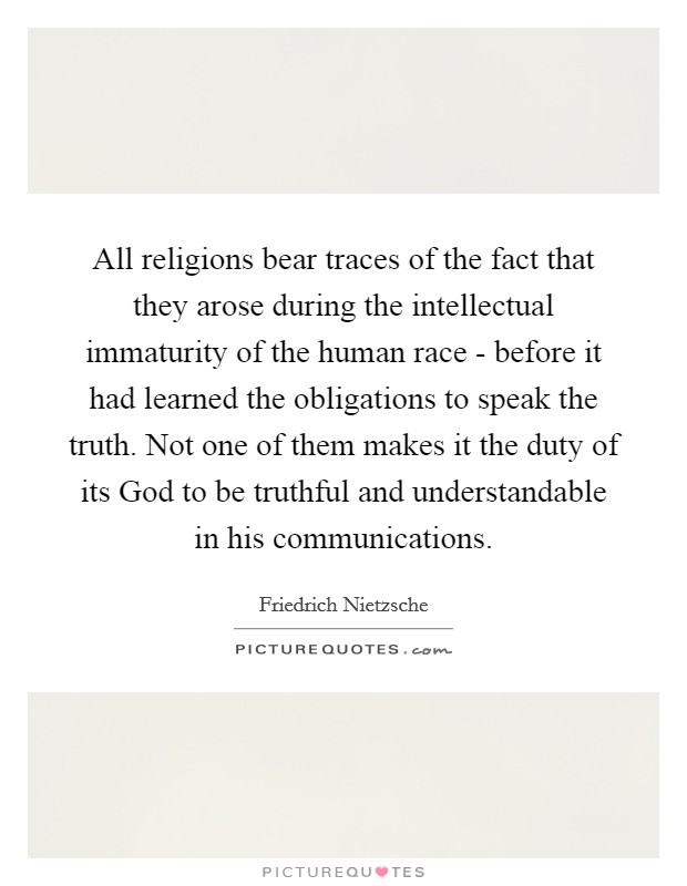All religions bear traces of the fact that they arose during the intellectual immaturity of the human race - before it had learned the obligations to speak the truth. Not one of them makes it the duty of its God to be truthful and understandable in his communications Picture Quote #1