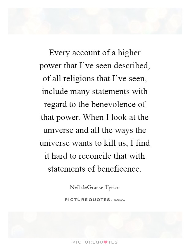 Every account of a higher power that I've seen described, of all religions that I've seen, include many statements with regard to the benevolence of that power. When I look at the universe and all the ways the universe wants to kill us, I find it hard to reconcile that with statements of beneficence Picture Quote #1