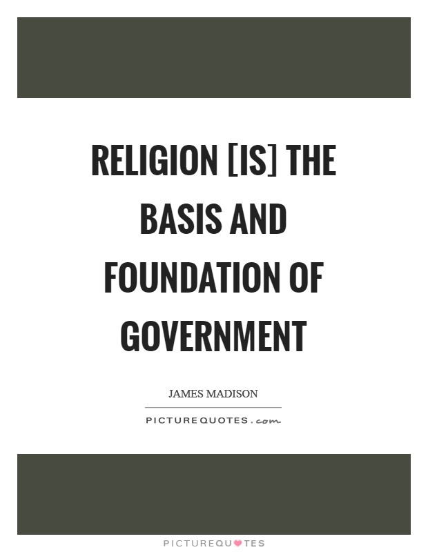 Religion [is] the basis and foundation of Government Picture Quote #1