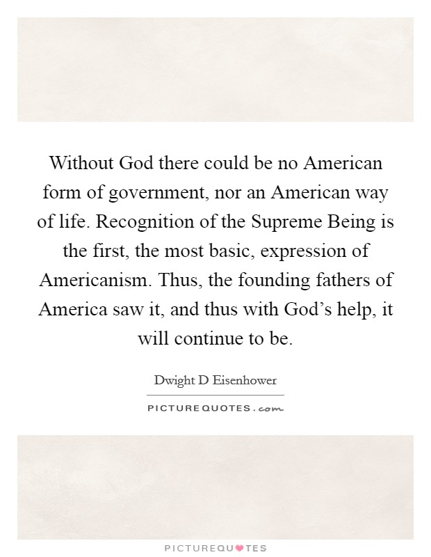 Without God there could be no American form of government, nor an American way of life. Recognition of the Supreme Being is the first, the most basic, expression of Americanism. Thus, the founding fathers of America saw it, and thus with God's help, it will continue to be Picture Quote #1