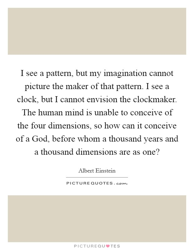 I see a pattern, but my imagination cannot picture the maker of that pattern. I see a clock, but I cannot envision the clockmaker. The human mind is unable to conceive of the four dimensions, so how can it conceive of a God, before whom a thousand years and a thousand dimensions are as one? Picture Quote #1