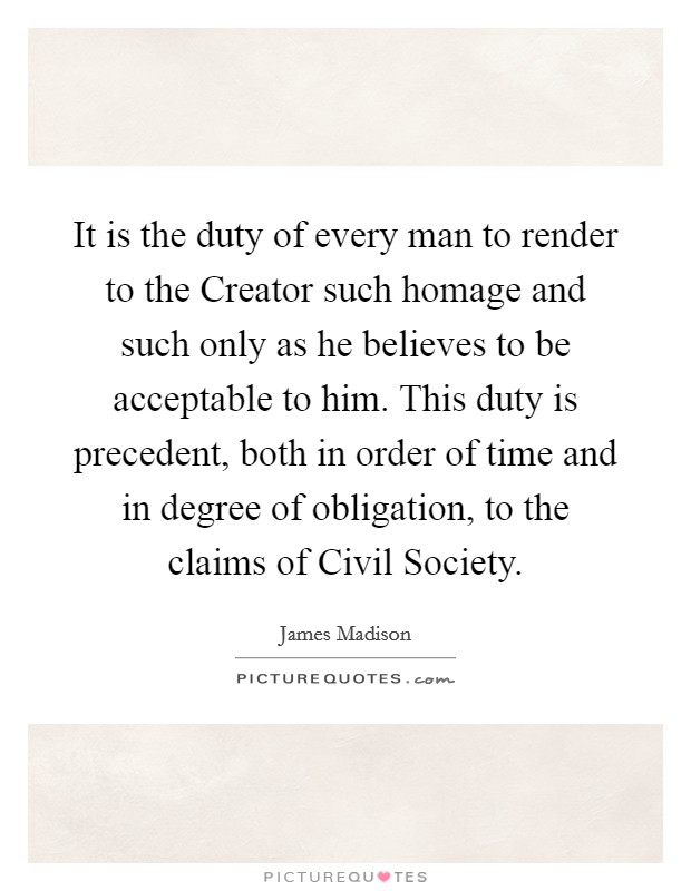 It is the duty of every man to render to the Creator such homage and such only as he believes to be acceptable to him. This duty is precedent, both in order of time and in degree of obligation, to the claims of Civil Society Picture Quote #1