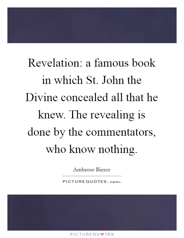 Revelation: a famous book in which St. John the Divine concealed all that he knew. The revealing is done by the commentators, who know nothing Picture Quote #1
