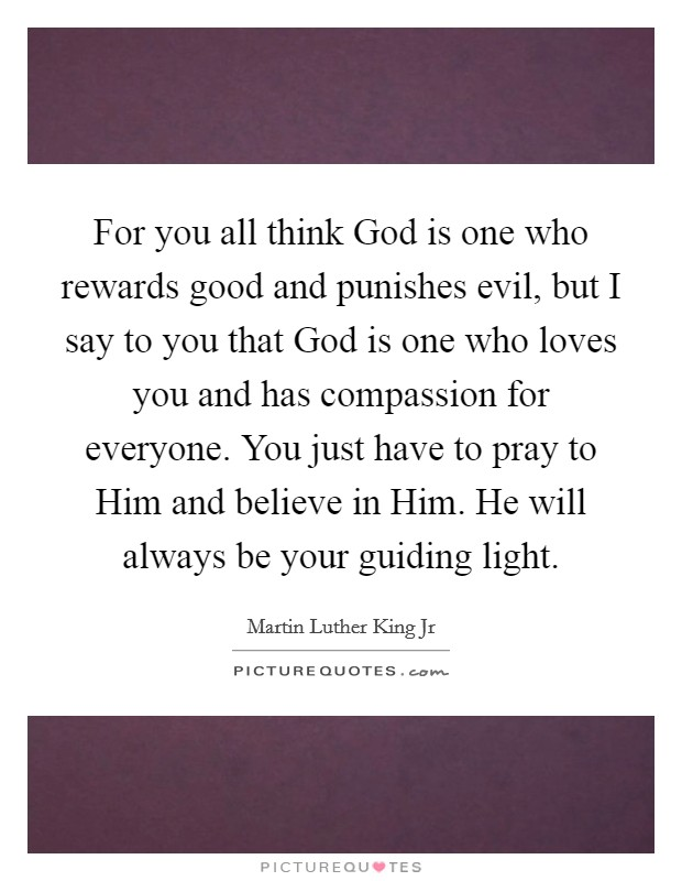 For you all think God is one who rewards good and punishes evil, but I say to you that God is one who loves you and has compassion for everyone. You just have to pray to Him and believe in Him. He will always be your guiding light Picture Quote #1